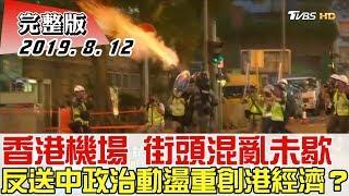 【完整版上集】香港機場 街頭混亂未歇 反送中政治動盪重創港經濟? 少康戰情室 20190812