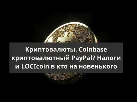 Криптовалюты. Coinbase криптовалютный PayPal? Налоги и LOCIcoin в кто на новенького