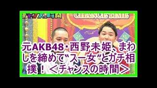 """元AKB48・西野未姫、まわしを締めて""""スー女""""とガチ相撲!<チャンスの時..."""