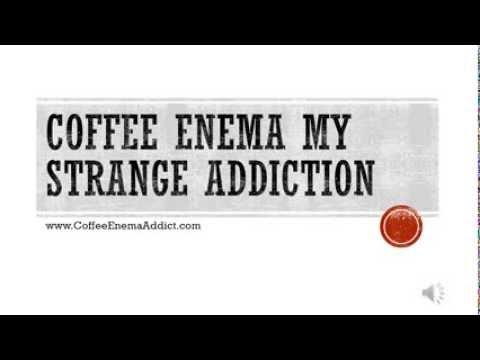 Coffee Enema my Strange Addiction