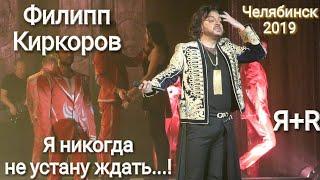 Филипп Киркоров Челябинск 14 февраля 2019 ШОУ Я+R песня Я никогда не устану ждать!