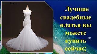 Лучшие свадебные платья вы можете купить сейчас;