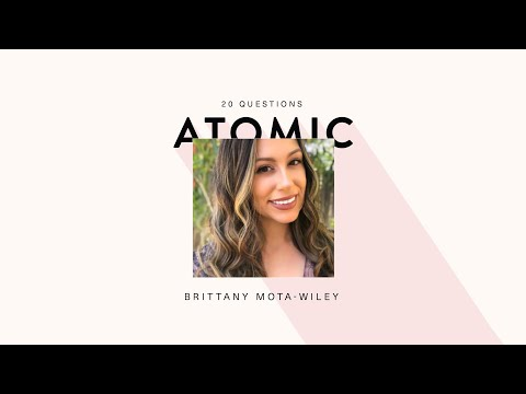 20 Questions with Brittany Mota-Wiley | THE ATOMIC SERIES WITH BETHANY MOTA