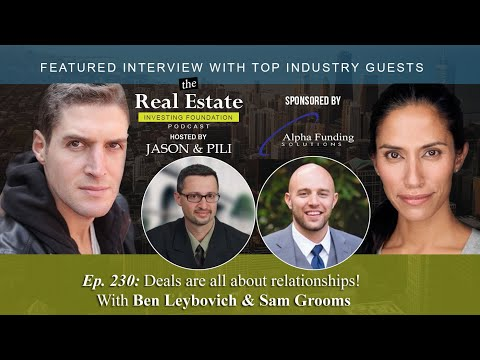 Ep. 230- Deals are all about relationships! With Ben Leybovich & Sam Grooms