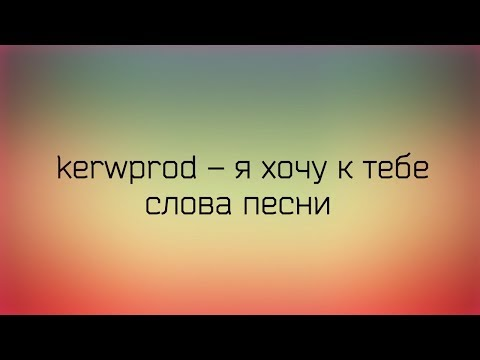 ♡ Kerwprod - я хочу к тебе ♡ Слова песни ♡