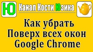 Как убрать Google Chrome поверх всех окон