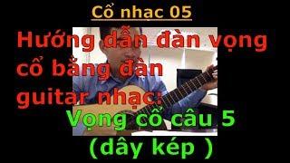 Hướng dẫn đàn vọng cổ bằng đàn guitar nhạc (Câu 5 - Dây kép) - Cổ nhạc 05