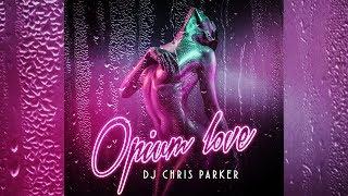 DJ Chris Parker Opium Love Official Audio 2018