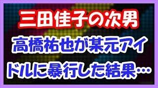 三田佳子の次男・高橋祐也がまたやらかす!! 某元アイドルに暴行した結果・・・ 高橋祐也 検索動画 29