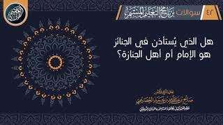 هل الذي يستأذن في الجنائز الإمام أم أهل الجنازة؟   الشيخ صالح العصيمي