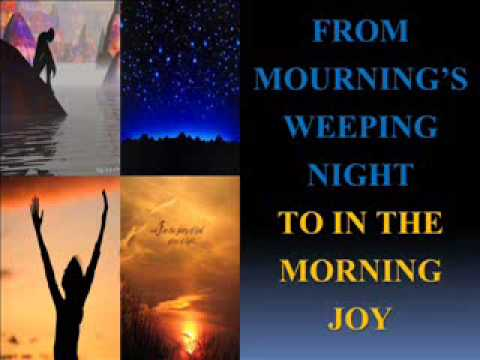 From Mourning's Weeping Night To In The Morning Joy