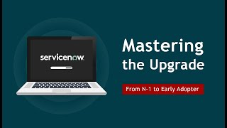 Mastering the ServiceNow Upgrade: From N-1 to Early Adopter