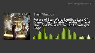 Future of Star Wars, Netflix's Loss Of Disney, That Horrible Aladdin Clip and The Food We Want To Ea