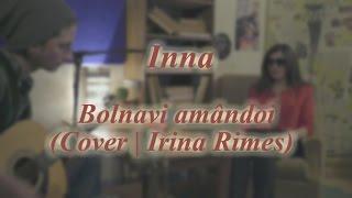 Inna - Bolnavi amandoi (Cover Irina Rimes)
