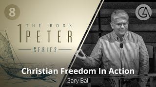Christian Freedom In Action | The Book of 1 Peter (#8) | Gary Ball