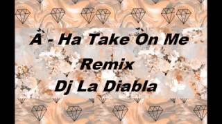 A  - Ha Take On Me Remix Dj La Diabla