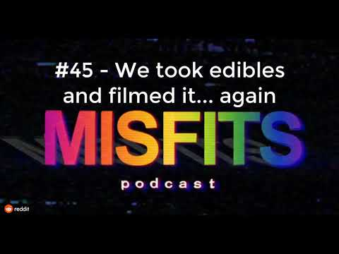 The Misfits Podcast #45 - We took edibles and filmed it    again