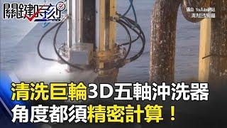 高科技中的高科技 清洗巨輪「3D五軸沖洗器」角度都須精密計算!關鍵時刻 20171005-2 黃創夏 劉燦榮 朱學恒